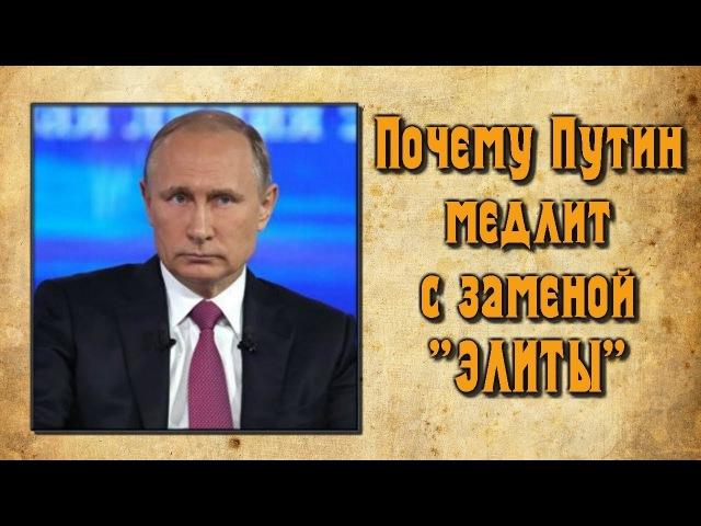 ✯ Почему Путин медлит с заменой элиты