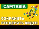 Camtasia как сохранить и отрендерить видео ролик при монтаже видео.