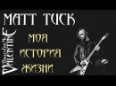 MATT TUCK - МОЯ ИСТОРИЯ ЖИЗНИ