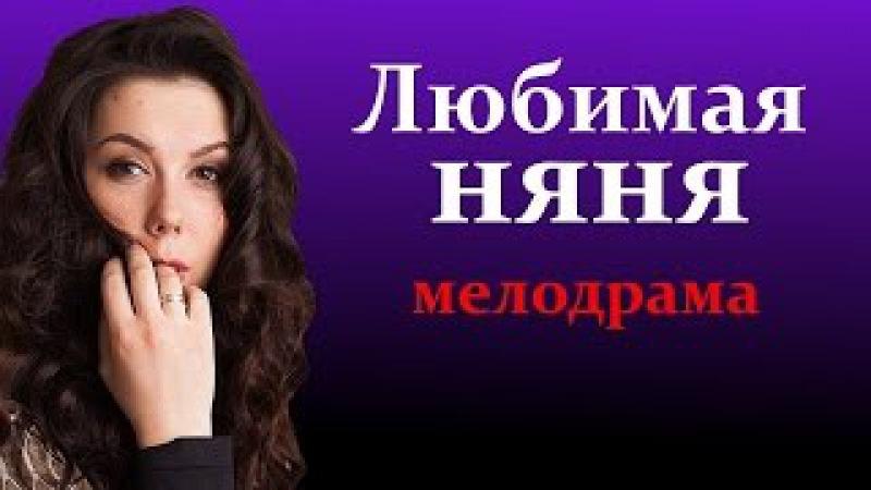 Любимая няня HD Мелодрамы русские новинки 2016