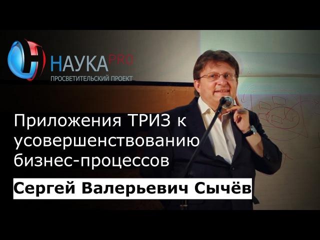 Сергей Сычёв Приложение ТРИЗ к усовершенствованию бизнес процессов