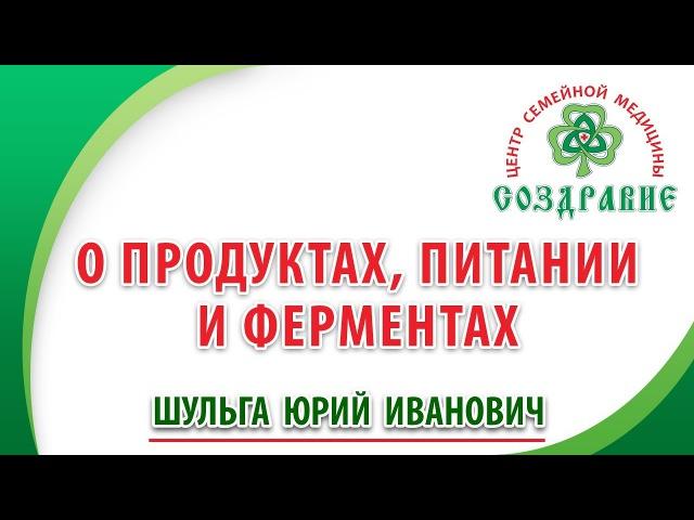 О продуктах питании и ферментах Юрий Шульга Центр семейной медицины Создравие
