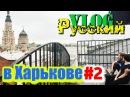 РУССКИЙ В УКРАИНЕ / ХАРЬКОВ. Часть 2