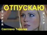 Очень красивая песня! Светлана Тернова ? ОТПУСКАЮ ? [ КЛИПЫ 2017 ]