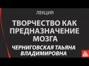 Творчество как предназначение мозга Лекция Черниговская Татьяна Владимировна