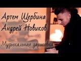 Артем Щербина,Андрей Новиков (музыкальная зарисовка)