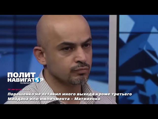 Порошенко не оставил иного выхода кроме третьего Майдана или импичмента – Матв ...