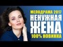 НОВИНКА! «НЕНУЖНАЯ ЖЕНА» Русские мелодрамы 2017 новинки