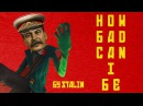 How bad can I be but it's performed by Joseph Stalin