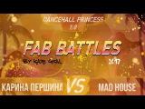 FAB BATTLES 2017  DANCEHALL PRINCESS  18 (Карина Першина VS Mad House)