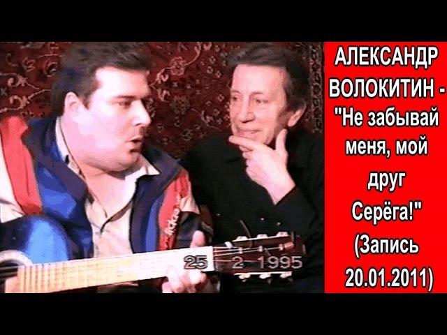 Александр Волокитин - НЕ ЗАБЫВАЙ МЕНЯ, МОЙ ДРУГ СЕРЁГА! (Запись 20.01.2011)