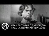 Иван Грозный с душой Дон Кихота. Николай Черкасов Телеканал