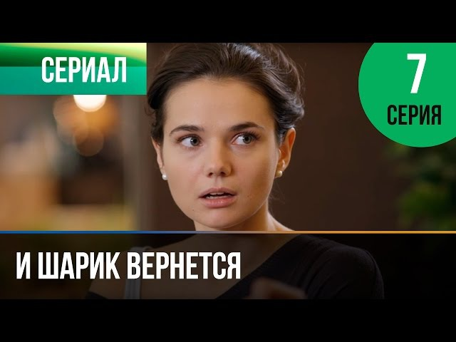 И шарик вернется 7 серия - Мелодрама   Фильмы и сериалы - Русские мелодрамы