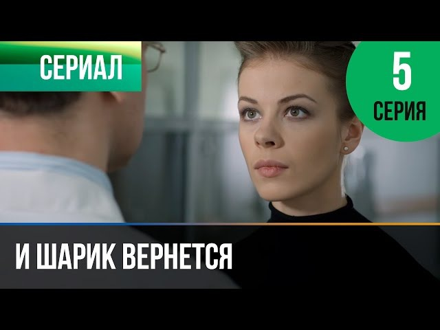 ▶️ И шарик вернется 5 серия - Мелодрама | Фильмы и сериалы - Русские мелодрамы