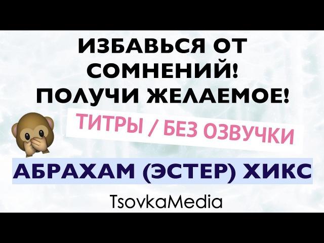 ИЗБАВЬСЯ ОТ СОМНЕНИЙ! ПОЛУЧИ ЖЕЛАЕМОЕ! (Титры / Без озвучки) ~ Абрахам (Эстер) Хикс   TsovkaMedia