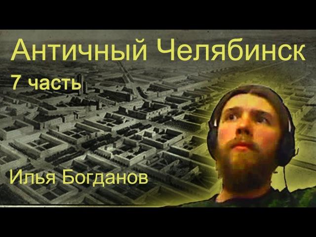 Античный Челябинск. 7 часть. Илья Богданов.
