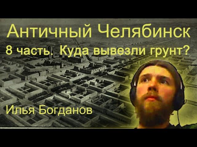 Античный Челябинск 8 часть Куда вывозили грунт Илья Богданов