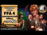 Македония в сетевой игре Civilization 6 | VI - FFA 4 – 2 серия let's play «Македонский финал»