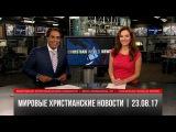Мировые христианские новости от 23.08.17