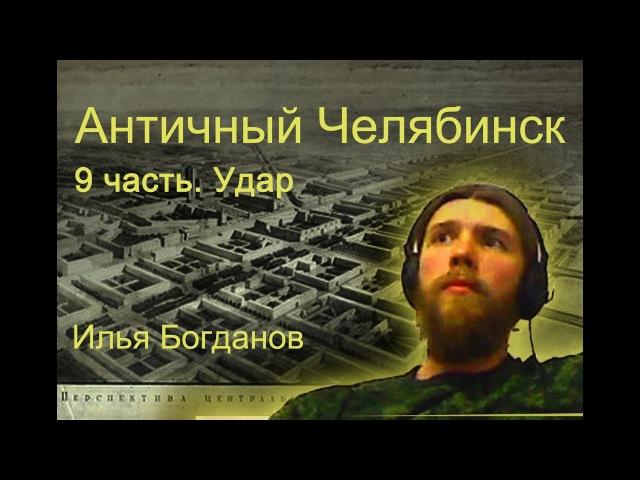Античный Челябинск. 9 часть Удар. Илья Богданов.