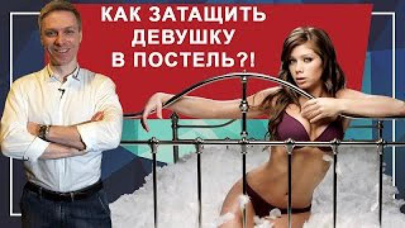 КАК ЗАТАЩИТЬ ДЕВУШКУ В ПОСТЕЛЬ. 5 правил, как затащить любую девушку в постель