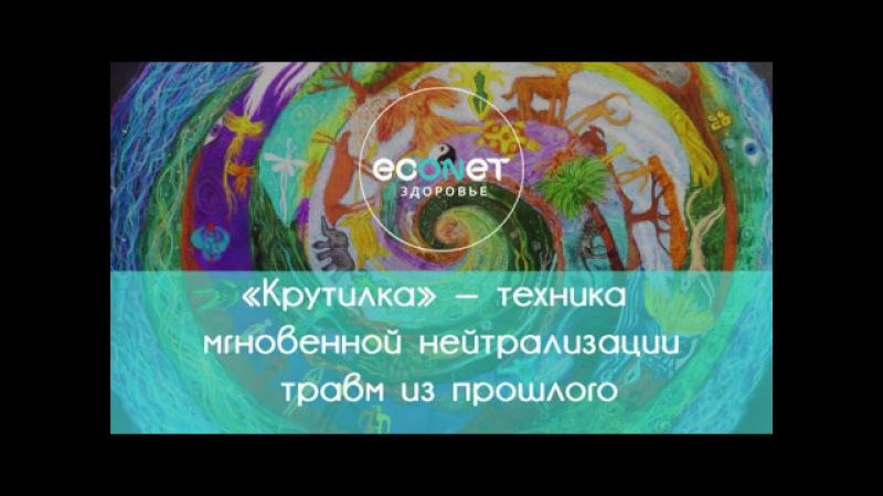 «Крутилка» — техника мгновенной нейтрализации травм из прошлого | Econet.ru
