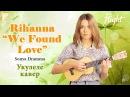 Rihanna - We Found Love Кавер на укулеле