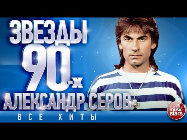 Александр Серов - Звёзды 90-х ✩ Все Хиты✩Любимые Песни от Любимого Артиста✩Звез ...
