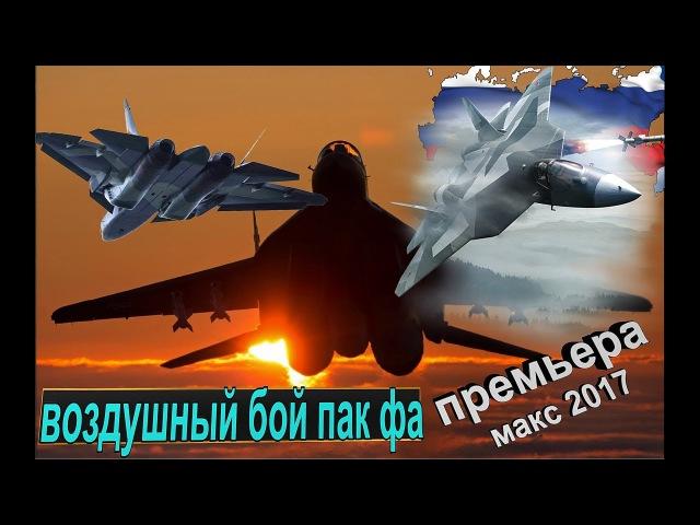 Захватывающий Воздушный бой двух ПАК ФА Т-50.Первые итоги авиасалона МАКС 2017 и за ...