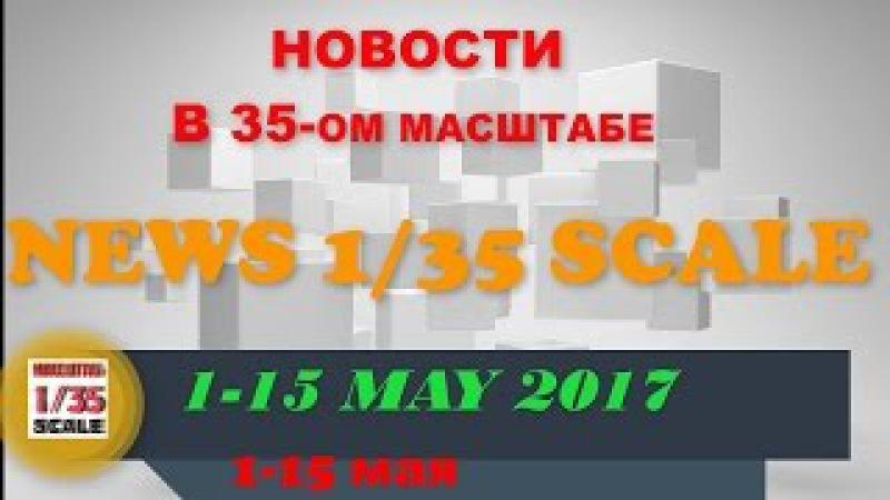 Новинки в 35-ом масштабе/News in 35th scale 1-15 MAY 2017