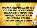 Командующий ВС СССР по Курской области принял представителя фирмы УМВД 08-09-2015 го