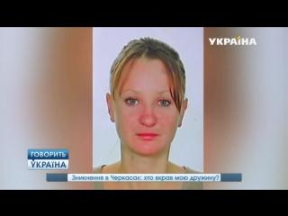 Зникнення в черкассах - хто вкрав мою дружину.(полный выпуск) _ Говорить Україна