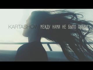 KARTASHOW (Дима Карташов) - Между нами не было любви (НОВИНКА 2017)