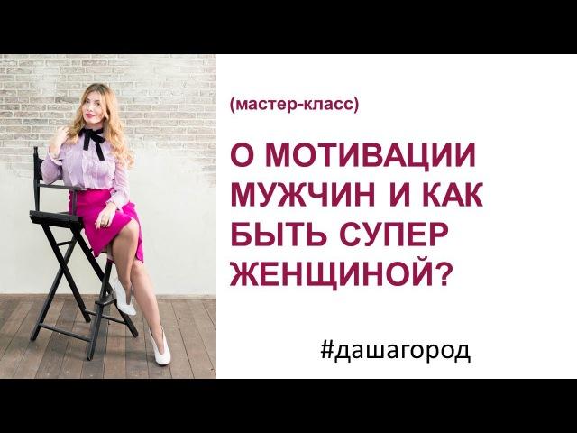 Даша Город: О мотивации мужчин и как быть СУПЕР женщиной? (мастер-класс, запись п