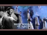 Botir Qodirov - Asta asta Ботир Кодиров - Аста аста (concert 2015)
