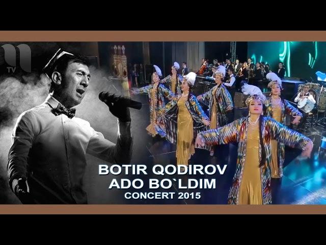 Botir Qodirov - Ado bo`ldim | Ботир Кодиров - Адо булдим (concert 2015)