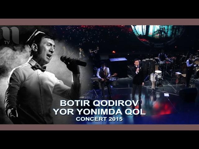 Botir Qodirov - Yor yonimda qol | Ботир Кодиров - Ёр ёнимда кол (сoncert 2015)