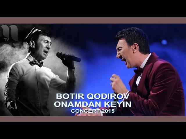 Botir Qodirov - Onamdan keyin | Ботир Кодиров - Онамдан кейин (concert 2015)