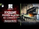 Худшие Реплеи Недели - No Comments №75 - от ADBokaT57 [World of Tanks]