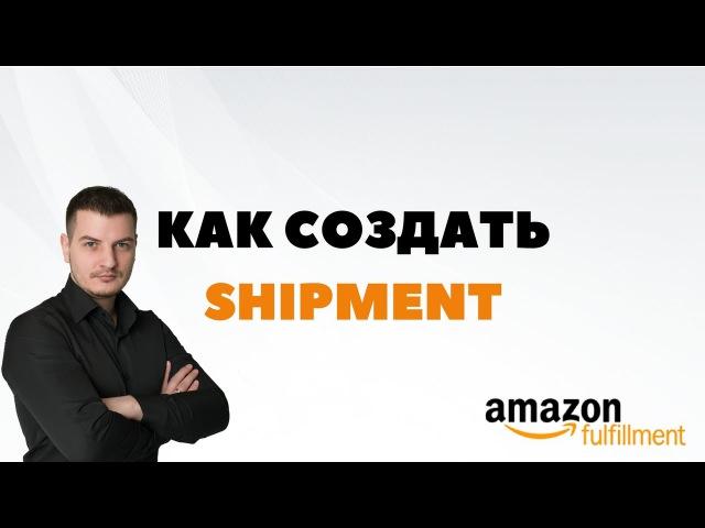 Как создать шипмент (shipment) на Амазоне. Отправка товара на склад FBA