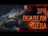 НЫТЬЁ ★ ЗРЯ ОБИДЕЛИ ДЕДА #worldoftanks #wot #танки — [http://wot-vod.ru]
