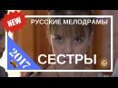 КИНО «О СЕСТРАХ» НОВИНКИ РУССКИЕ МЕЛОДРАМЫ 2017