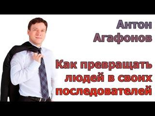 Как превращать людей в своих последователей. Антон Агафонов