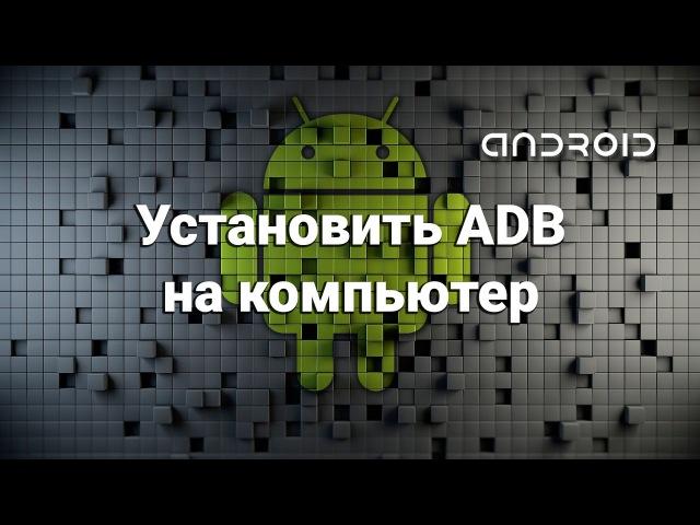 Установить ADB на компьютер (ADB Fastboot)