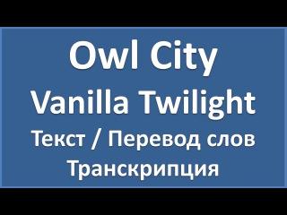 Owl City - Vanilla Twilight (текст, перевод и транскрипция слов)