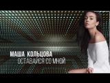 ПРЕМЬЕРА ПЕСНИ!    Маша Кольцова - Оставайся со мной     (Audio)