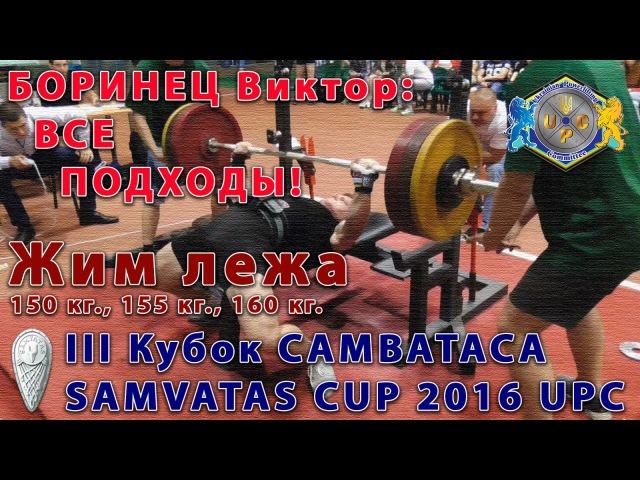 БОРИНЕЦ Виктор. Жим лежа 150 кг., 155 кг. и 160 кг. Кубок САМВАТАСА UPC 2016