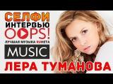 Лера Туманова  Селфи Интервью для OOPS!MUSIC