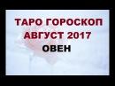 ОВЕН. ГОРОСКОП НА АВГУСТ 2017Г. Онлайн Таро гадание.