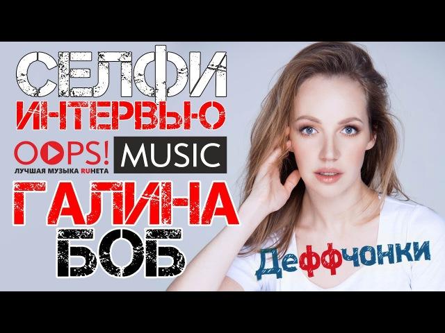 Галина Боб (т/с Деффчонки) / Селфи-Интервью для OOPS!MUSIC